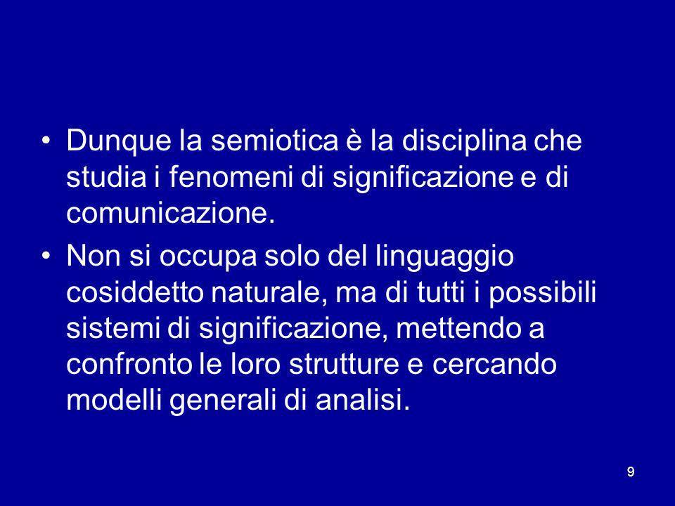 10 La linguistica è solo una parte della semiotica, nel senso che si occupa di un linguaggio specifico, anche se per molti versi il più ricco di potenzialità La semiotica ha invece come obiettivo quello di produrre categorie e modelli da applicare a più sistemi