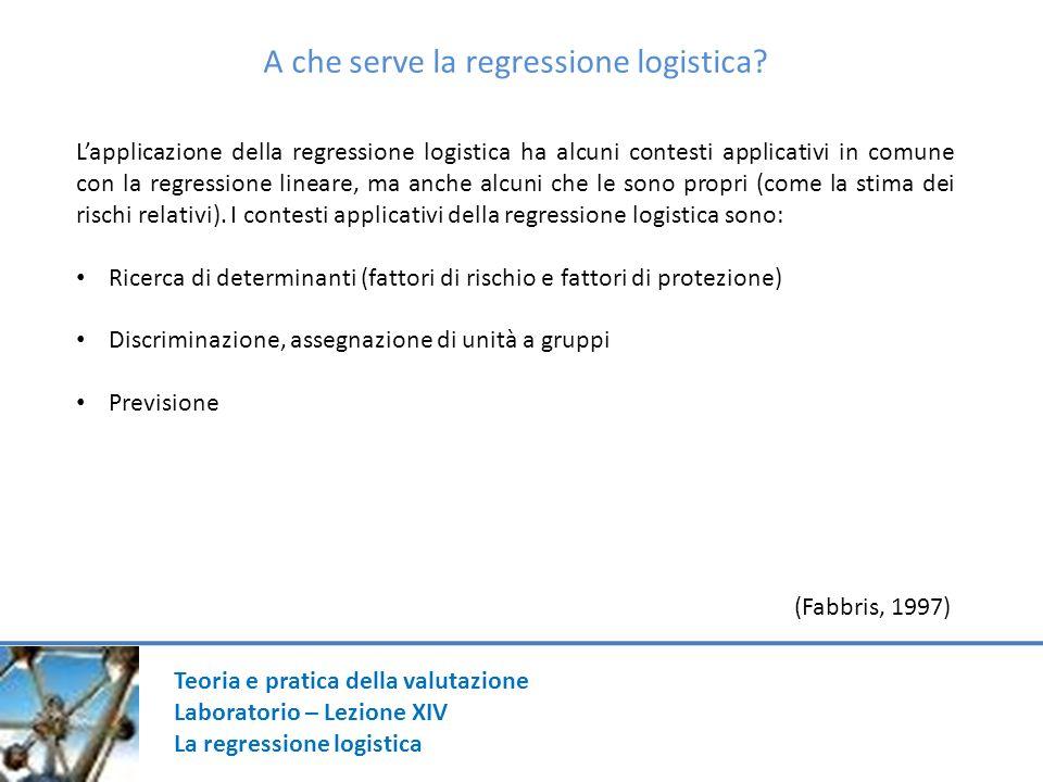 Teoria e pratica della valutazione Laboratorio – Lezione XIV La regressione logistica A che serve la regressione logistica.