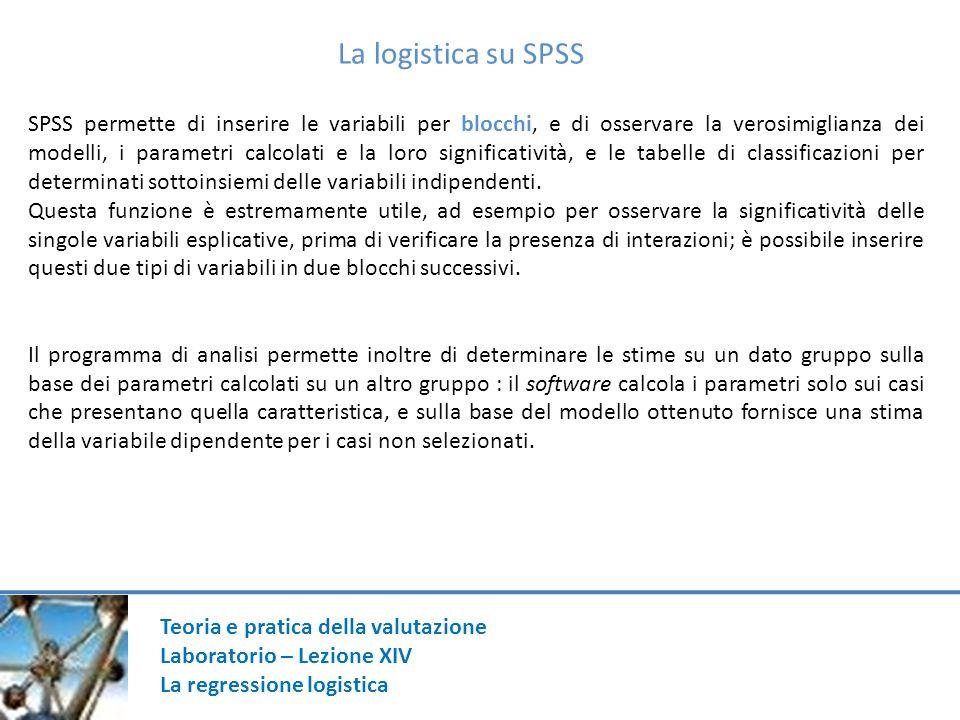 Teoria e pratica della valutazione Laboratorio – Lezione XIV La regressione logistica La logistica su SPSS SPSS permette di inserire le variabili per blocchi, e di osservare la verosimiglianza dei modelli, i parametri calcolati e la loro significatività, e le tabelle di classificazioni per determinati sottoinsiemi delle variabili indipendenti.