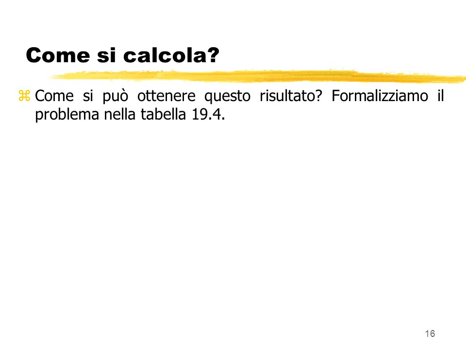 16 Come si calcola? zCome si può ottenere questo risultato? Formalizziamo il problema nella tabella 19.4.