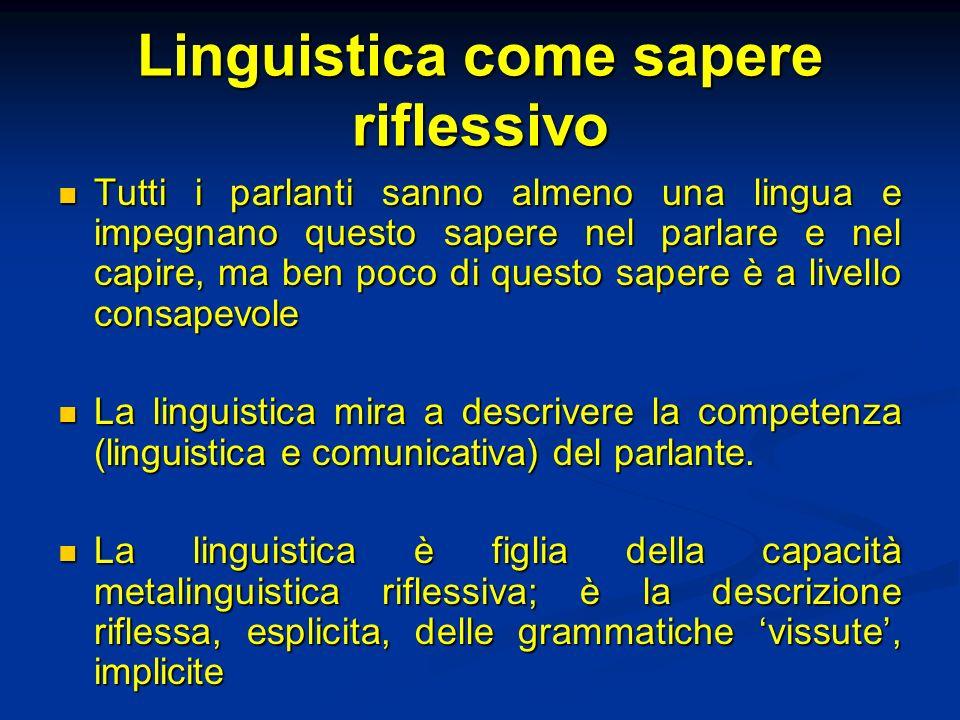 Linguistica come sapere riflessivo Tutti i parlanti sanno almeno una lingua e impegnano questo sapere nel parlare e nel capire, ma ben poco di questo
