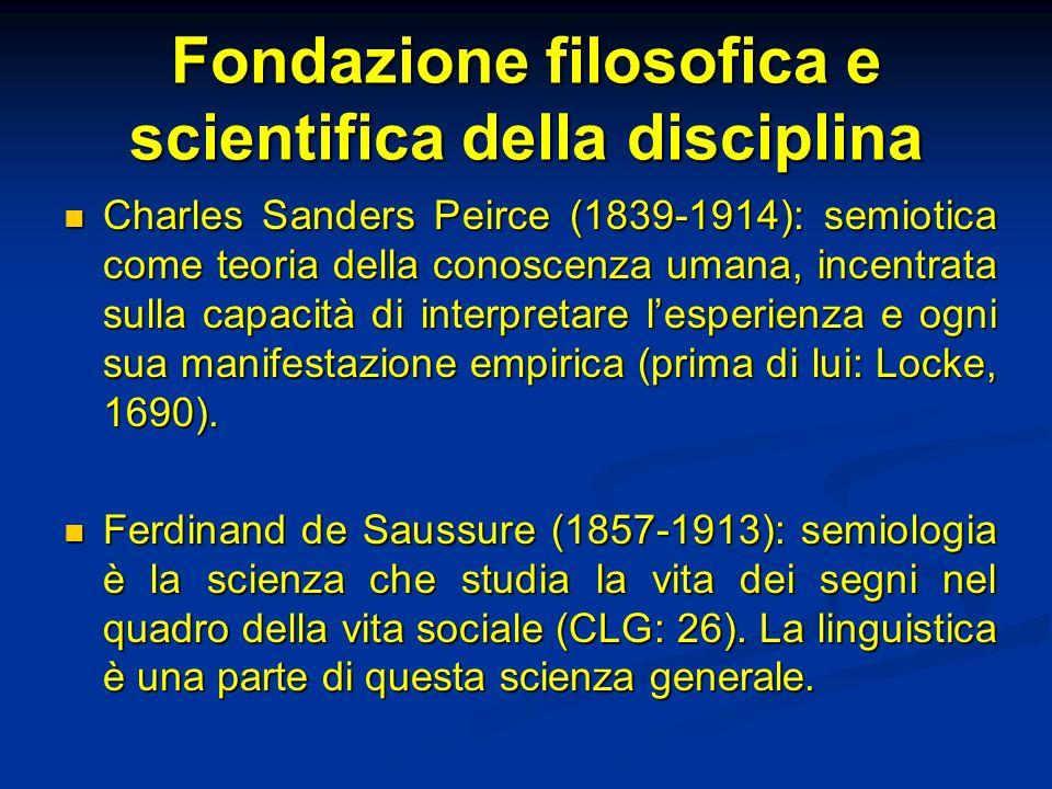 Fondazione filosofica e scientifica della disciplina Charles Sanders Peirce (1839-1914): semiotica come teoria della conoscenza umana, incentrata sull