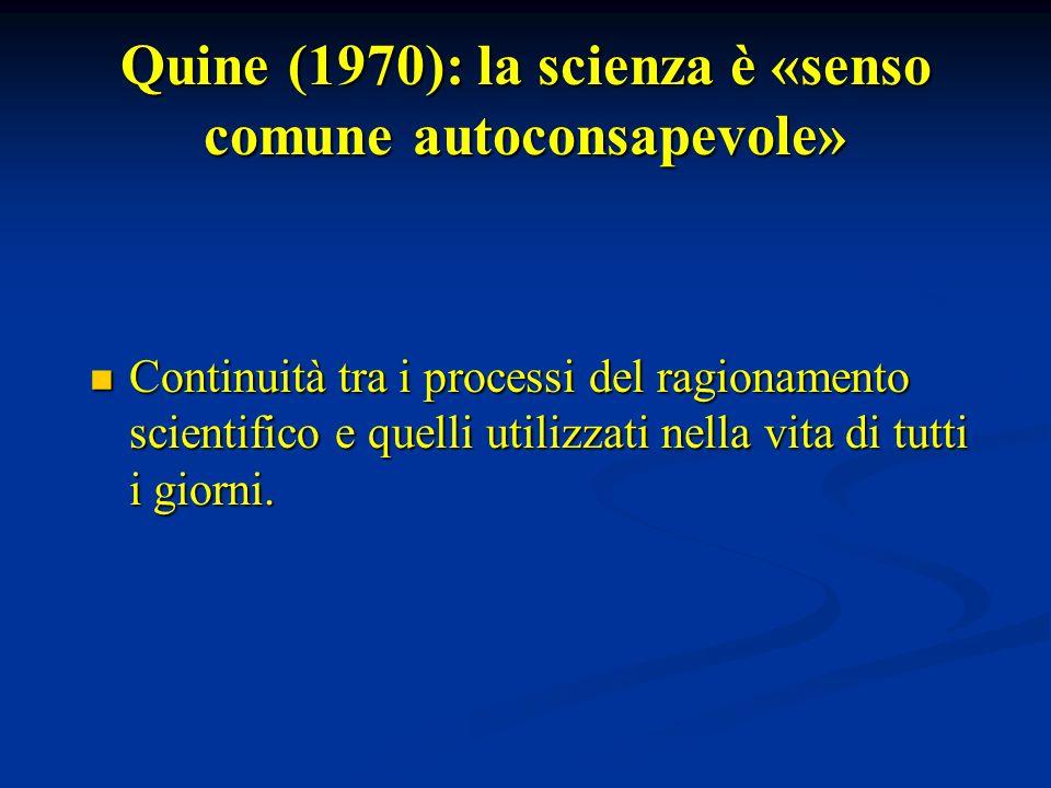 Quine (1970): la scienza è «senso comune autoconsapevole» Continuità tra i processi del ragionamento scientifico e quelli utilizzati nella vita di tut