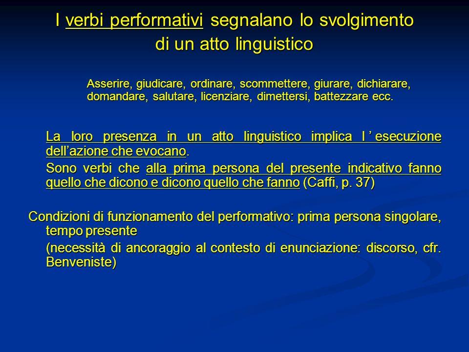I verbi performativi segnalano lo svolgimento di un atto linguistico Asserire, giudicare, ordinare, scommettere, giurare, dichiarare, domandare, salut