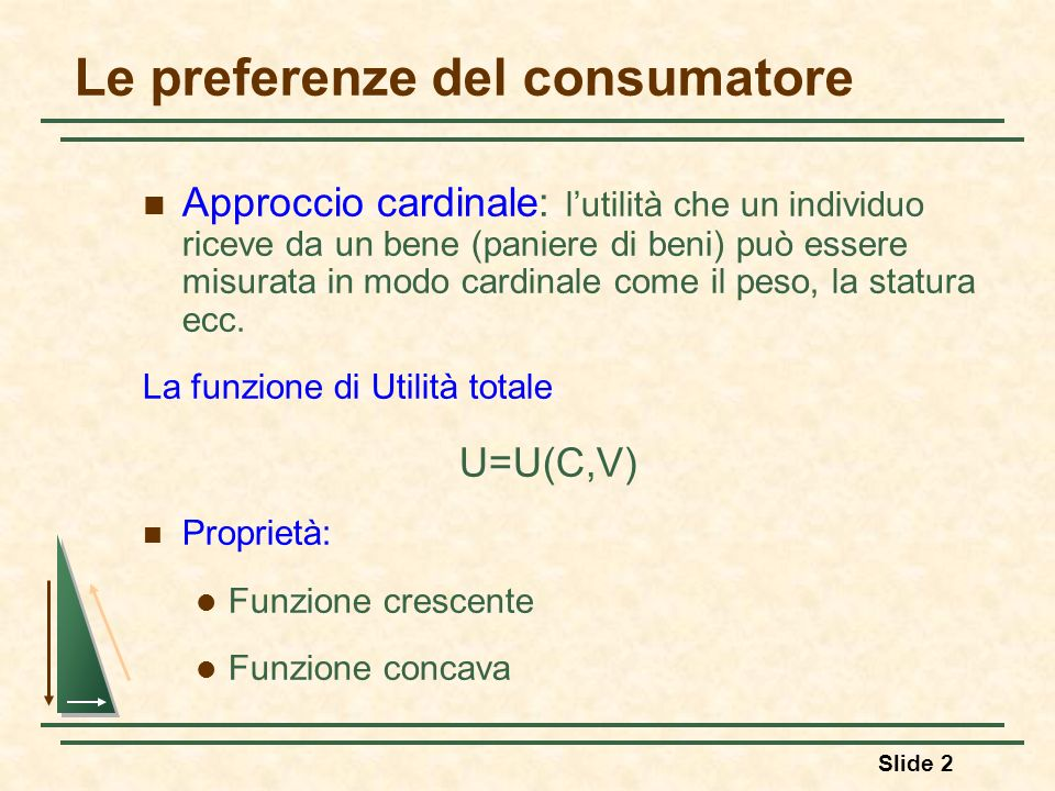 Slide 3 Le preferenze del consumatore Funzione di utilità totale è crescente (principio dellutilità totale crescente) Si definisce utilità marginale del bene C la variazione che subisce lutilità totale per effetto di una variazione infinitamente piccola di C (ferma restando la quantità degli altri beni) = U c (C,V)