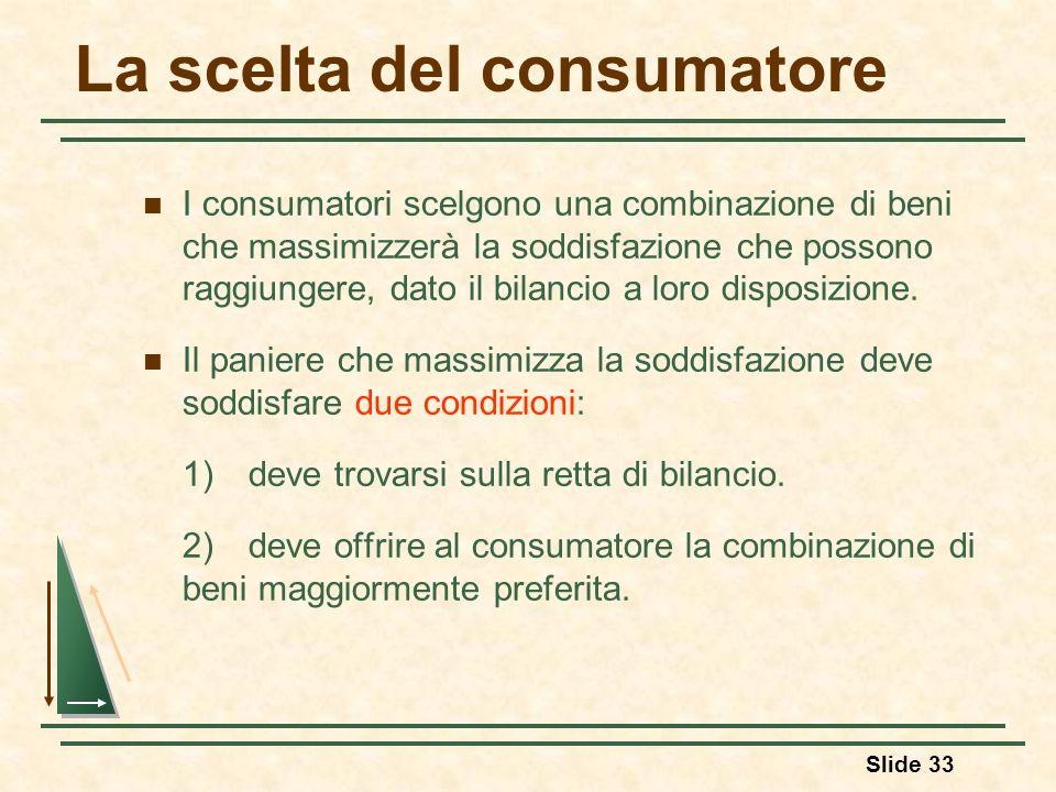 Slide 33 La scelta del consumatore I consumatori scelgono una combinazione di beni che massimizzerà la soddisfazione che possono raggiungere, dato il