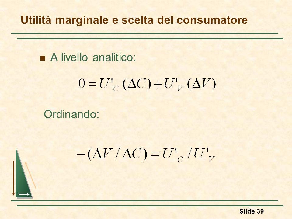 Slide 39 A livello analitico: Utilità marginale e scelta del consumatore Ordinando: