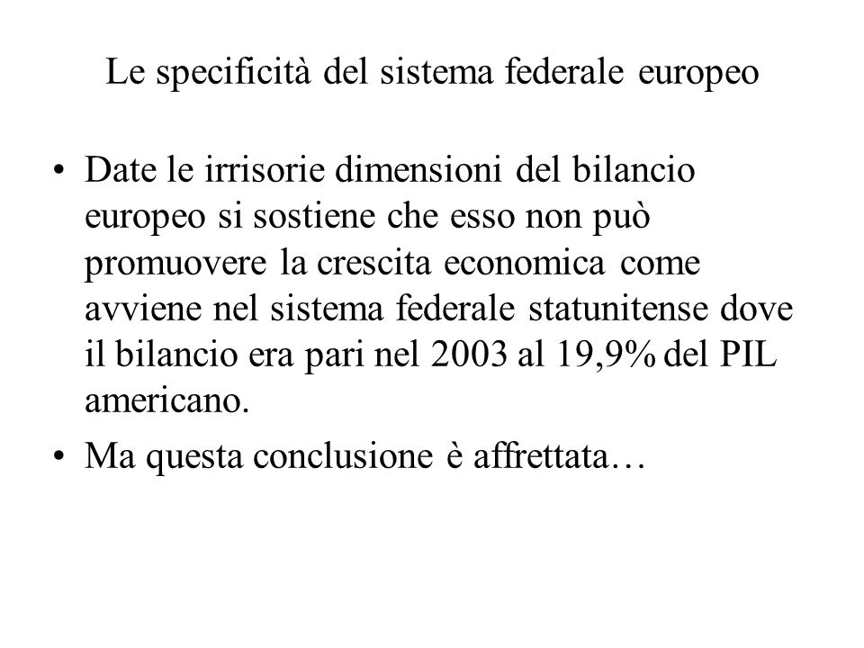 Le specificità del sistema federale europeo Date le irrisorie dimensioni del bilancio europeo si sostiene che esso non può promuovere la crescita economica come avviene nel sistema federale statunitense dove il bilancio era pari nel 2003 al 19,9% del PIL americano.