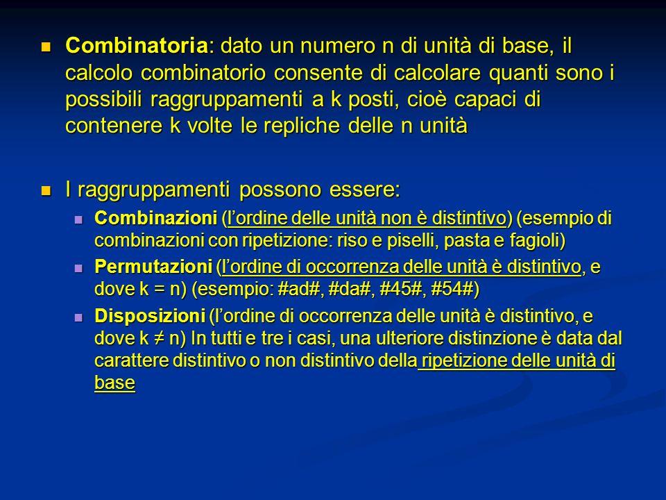 Combinatoria: dato un numero n di unità di base, il calcolo combinatorio consente di calcolare quanti sono i possibili raggruppamenti a k posti, cioè