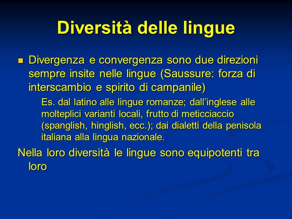 Diversità delle lingue Divergenza e convergenza sono due direzioni sempre insite nelle lingue (Saussure: forza di interscambio e spirito di campanile)