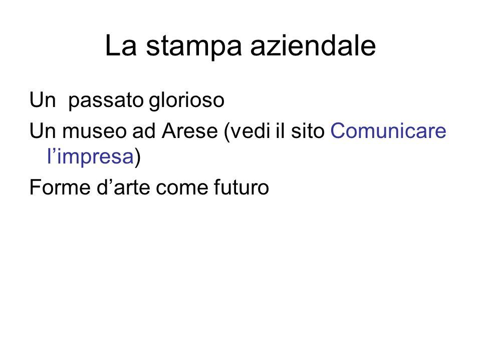 La stampa aziendale Un passato glorioso Un museo ad Arese (vedi il sito Comunicare limpresa) Forme darte come futuro