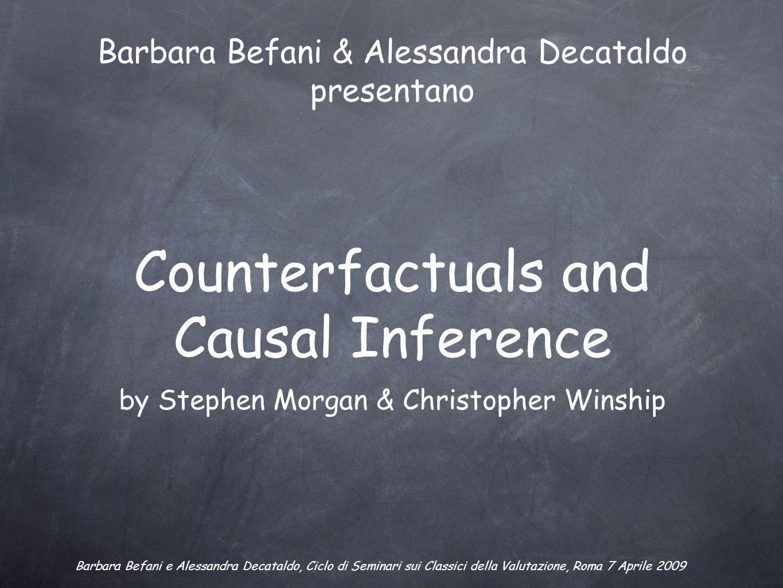 Counterfactuals and Causal Inference by Stephen Morgan & Christopher Winship Barbara Befani & Alessandra Decataldo presentano Barbara Befani e Alessan
