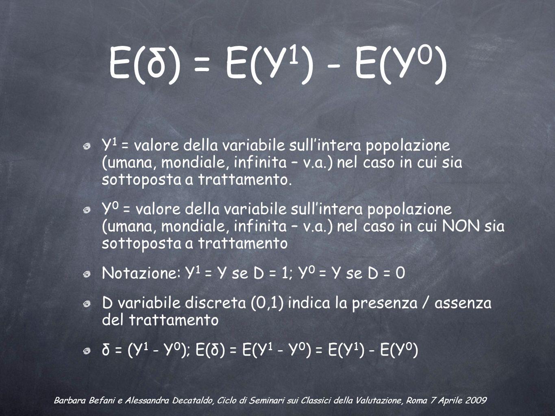 E(δ) = E(Y 1 ) - E(Y 0 ) Y 1 = valore della variabile sullintera popolazione (umana, mondiale, infinita – v.a.) nel caso in cui sia sottoposta a trattamento.