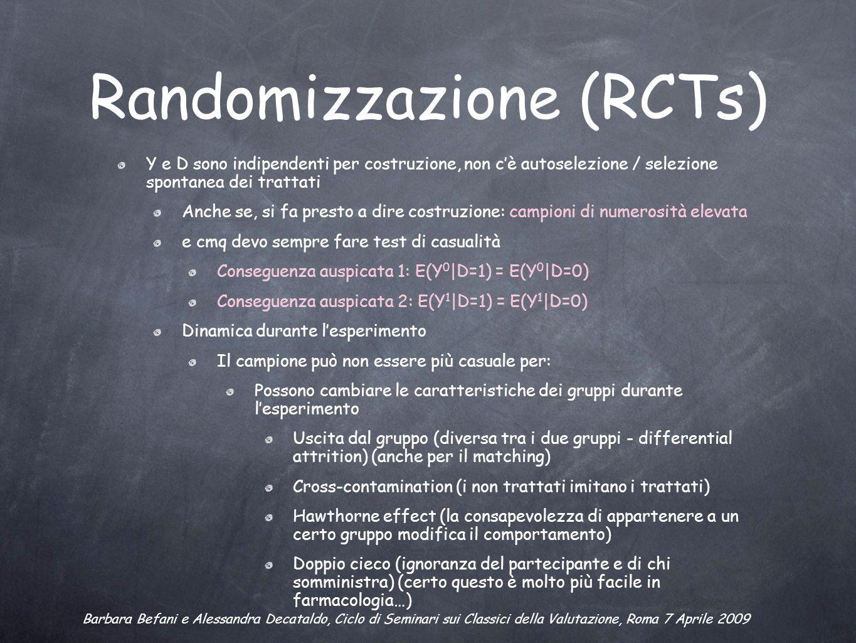 Randomizzazione (RCTs) Y e D sono indipendenti per costruzione, non cè autoselezione / selezione spontanea dei trattati Anche se, si fa presto a dire costruzione: campioni di numerosità elevata e cmq devo sempre fare test di casualità Conseguenza auspicata 1: E(Y 0 |D=1) = E(Y 0 |D=0) Conseguenza auspicata 2: E(Y 1 |D=1) = E(Y 1 |D=0) Dinamica durante lesperimento Il campione può non essere più casuale per: Possono cambiare le caratteristiche dei gruppi durante lesperimento Uscita dal gruppo (diversa tra i due gruppi - differential attrition) (anche per il matching) Cross-contamination (i non trattati imitano i trattati) Hawthorne effect (la consapevolezza di appartenere a un certo gruppo modifica il comportamento) Doppio cieco (ignoranza del partecipante e di chi somministra) (certo questo è molto più facile in farmacologia…) Barbara Befani e Alessandra Decataldo, Ciclo di Seminari sui Classici della Valutazione, Roma 7 Aprile 2009