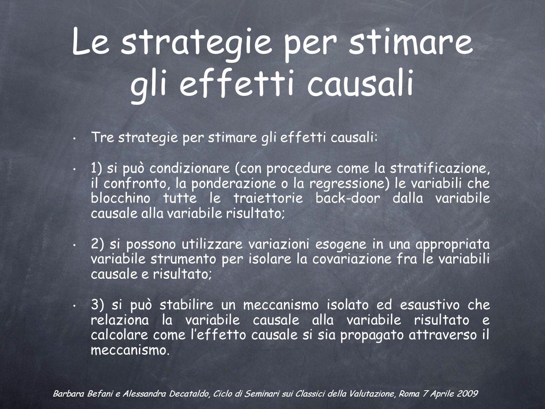 Le strategie per stimare gli effetti causali Tre strategie per stimare gli effetti causali: 1) si può condizionare (con procedure come la stratificazi