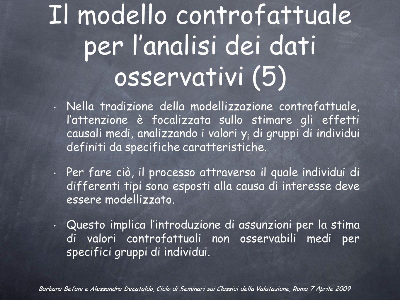 Il modello controfattuale per lanalisi dei dati osservativi (5) Nella tradizione della modellizzazione controfattuale, lattenzione è focalizzata sullo stimare gli effetti causali medi, analizzando i valori y i di gruppi di individui definiti da specifiche caratteristiche.