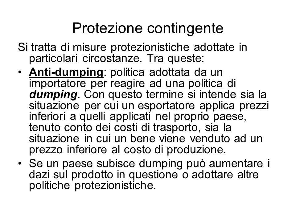 Protezione contingente Si tratta di misure protezionistiche adottate in particolari circostanze. Tra queste: Anti-dumping: politica adottata da un imp