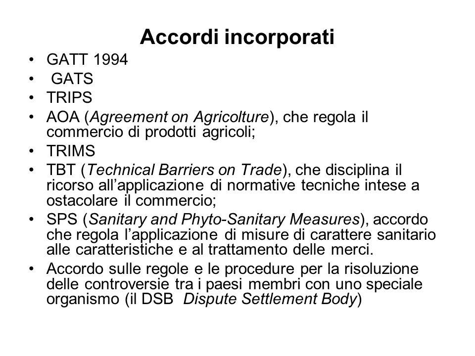 Accordi incorporati GATT 1994 GATS TRIPS AOA (Agreement on Agricolture), che regola il commercio di prodotti agricoli; TRIMS TBT (Technical Barriers o
