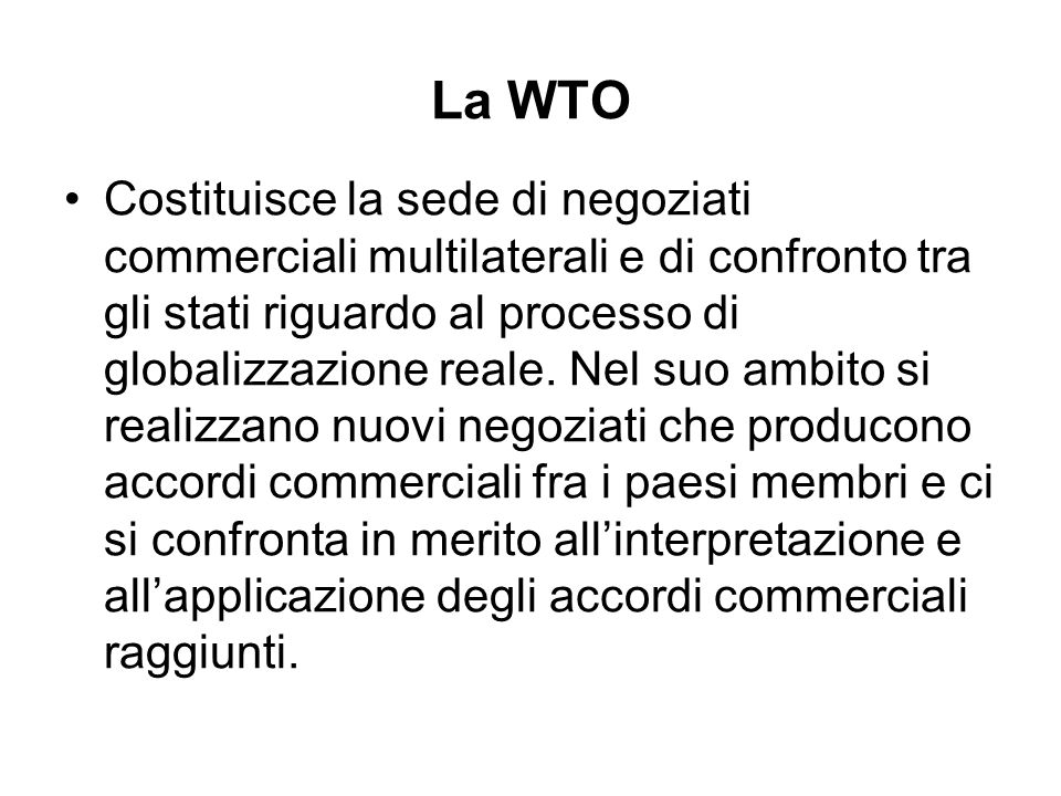 Funzioni della WTO Facilitare limplementazione e lamministrazione degli accordi Amministrare la risoluzione delle controversie Sorveglianza a livello multilaterale delle politiche di scambio dei paesi membri.