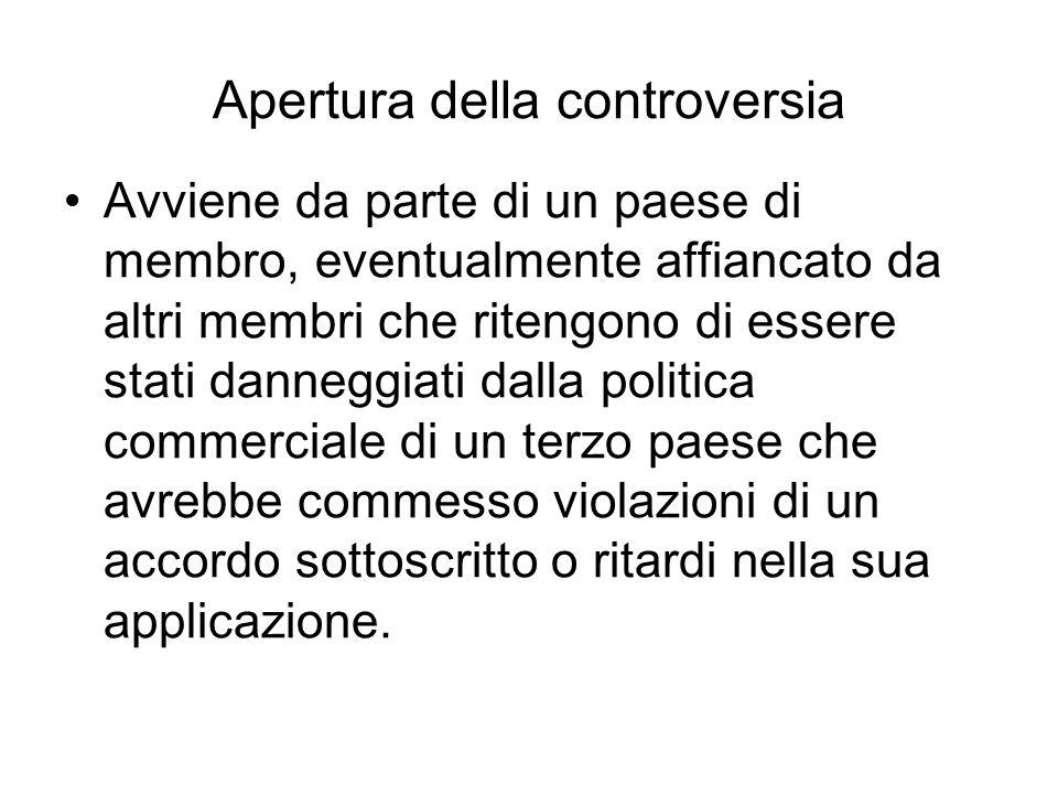 Apertura della controversia Avviene da parte di un paese di membro, eventualmente affiancato da altri membri che ritengono di essere stati danneggiati