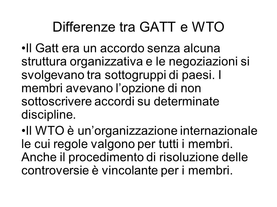 Differenze tra GATT e WTO Il Gatt era un accordo senza alcuna struttura organizzativa e le negoziazioni si svolgevano tra sottogruppi di paesi. I memb
