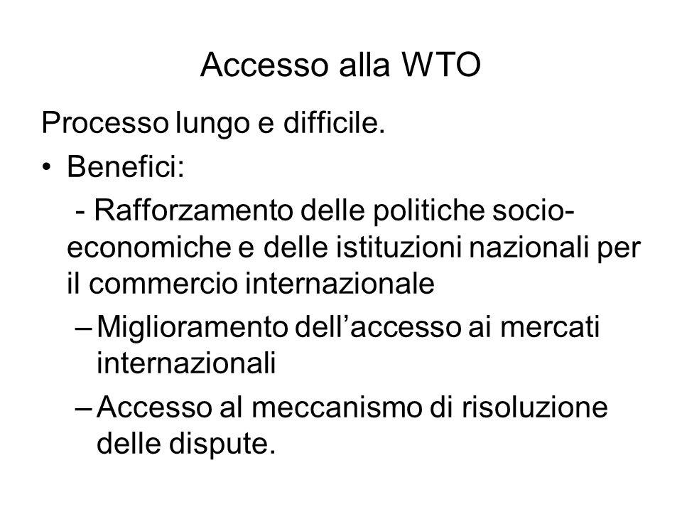 Accesso alla WTO Processo lungo e difficile. Benefici: - Rafforzamento delle politiche socio- economiche e delle istituzioni nazionali per il commerci