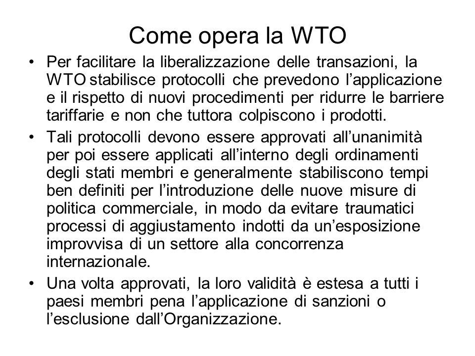 Come opera la WTO Per facilitare la liberalizzazione delle transazioni, la WTO stabilisce protocolli che prevedono lapplicazione e il rispetto di nuov