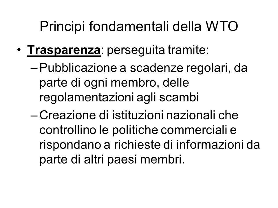 Principi fondamentali della WTO Trasparenza: perseguita tramite: –Pubblicazione a scadenze regolari, da parte di ogni membro, delle regolamentazioni a