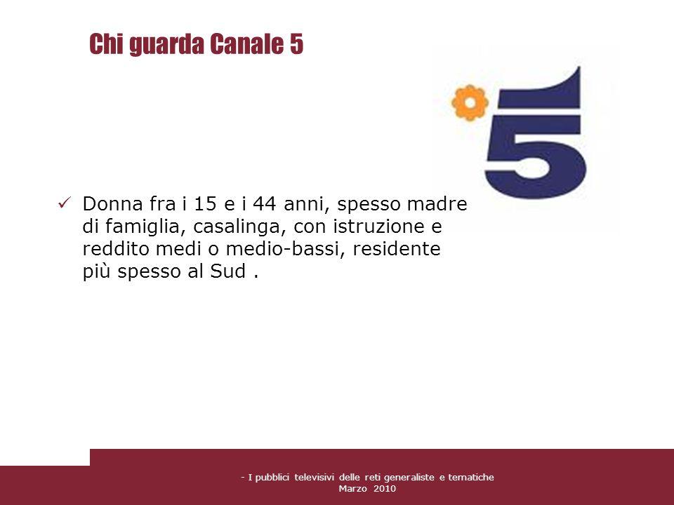 - I pubblici televisivi delle reti generaliste e tematiche Marzo 2010 Chi guarda Canale 5 Donna fra i 15 e i 44 anni, spesso madre di famiglia, casali