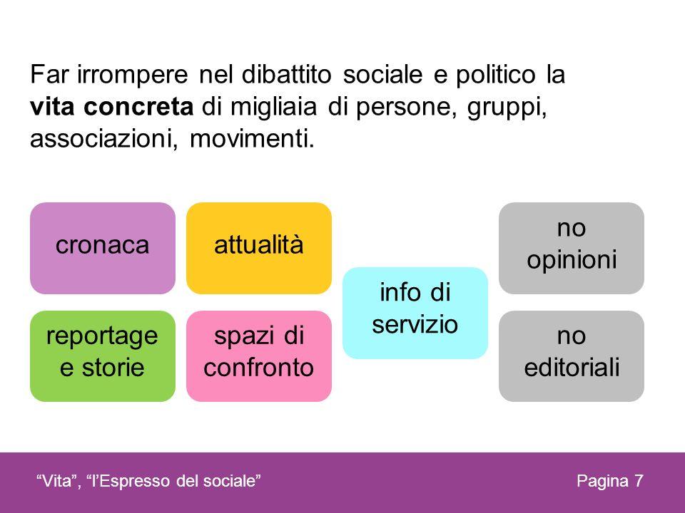 Pagina 7Vita, lEspresso del sociale Far irrompere nel dibattito sociale e politico la vita concreta di migliaia di persone, gruppi, associazioni, movi
