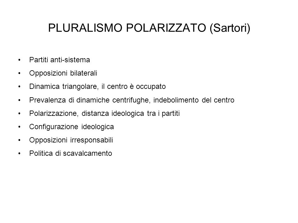 PLURALISMO POLARIZZATO (Sartori) Partiti anti-sistema Opposizioni bilaterali Dinamica triangolare, il centro è occupato Prevalenza di dinamiche centri