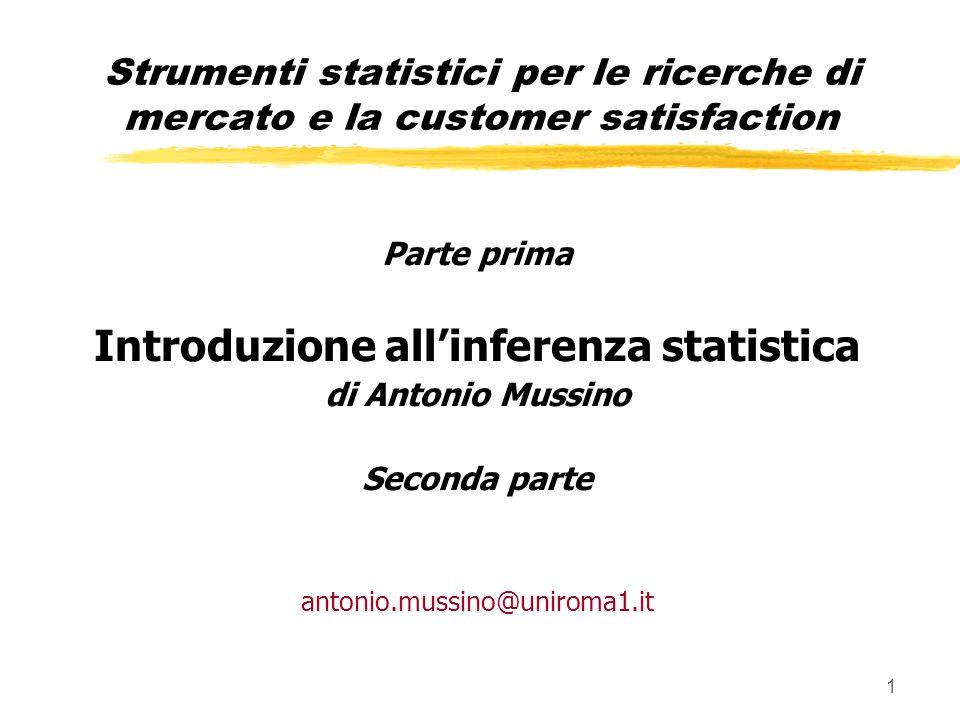 1 Parte prima Introduzione allinferenza statistica di Antonio Mussino Seconda parte antonio.mussino@uniroma1.it Strumenti statistici per le ricerche di mercato e la customer satisfaction