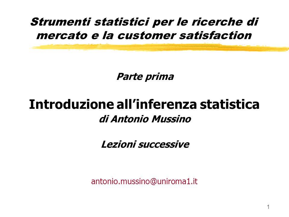 1 Parte prima Introduzione allinferenza statistica di Antonio Mussino Lezioni successive antonio.mussino@uniroma1.it Strumenti statistici per le ricerche di mercato e la customer satisfaction