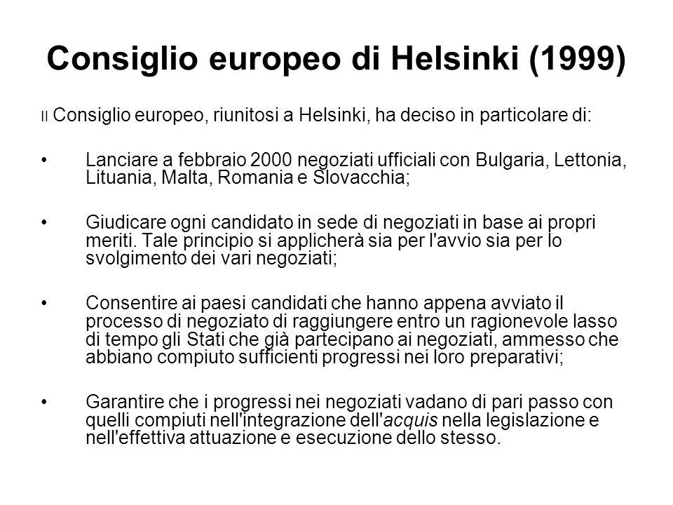 Consiglio europeo di Helsinki (1999) Il Consiglio europeo, riunitosi a Helsinki, ha deciso in particolare di: Lanciare a febbraio 2000 negoziati ufficiali con Bulgaria, Lettonia, Lituania, Malta, Romania e Slovacchia; Giudicare ogni candidato in sede di negoziati in base ai propri meriti.