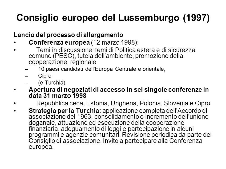 Consiglio europeo del Lussemburgo (1997) Lancio del processo di allargamento Conferenza europea (12 marzo 1998): Temi in discussione: temi di Politica estera e di sicurezza comune (PESC), tutela dellambiente, promozione della cooperazione regionale –10 paesi candidati dellEuropa Centrale e orientale, –Cipro –(e Turchia) Apertura di negoziati di accesso in sei singole conferenze in data 31 marzo 1998 Repubblica ceca, Estonia, Ungheria, Polonia, Slovenia e Cipro Strategia per la Turchia: applicazione completa dellAccordo di associazione del 1963, consolidamento e incremento dellunione doganale, attuazione ed esecuzione della cooperazione finanziaria, adeguamento di leggi e partecipazione in alcuni programmi e agenzie comunitari.