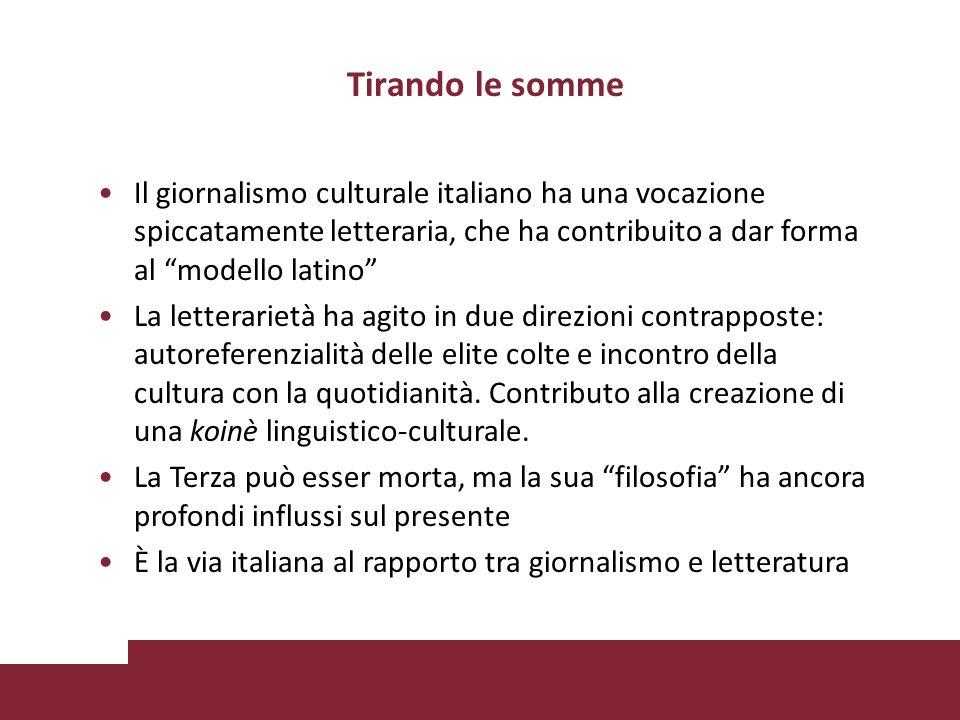 Tirando le somme Il giornalismo culturale italiano ha una vocazione spiccatamente letteraria, che ha contribuito a dar forma al modello latino La letterarietà ha agito in due direzioni contrapposte: autoreferenzialità delle elite colte e incontro della cultura con la quotidianità.