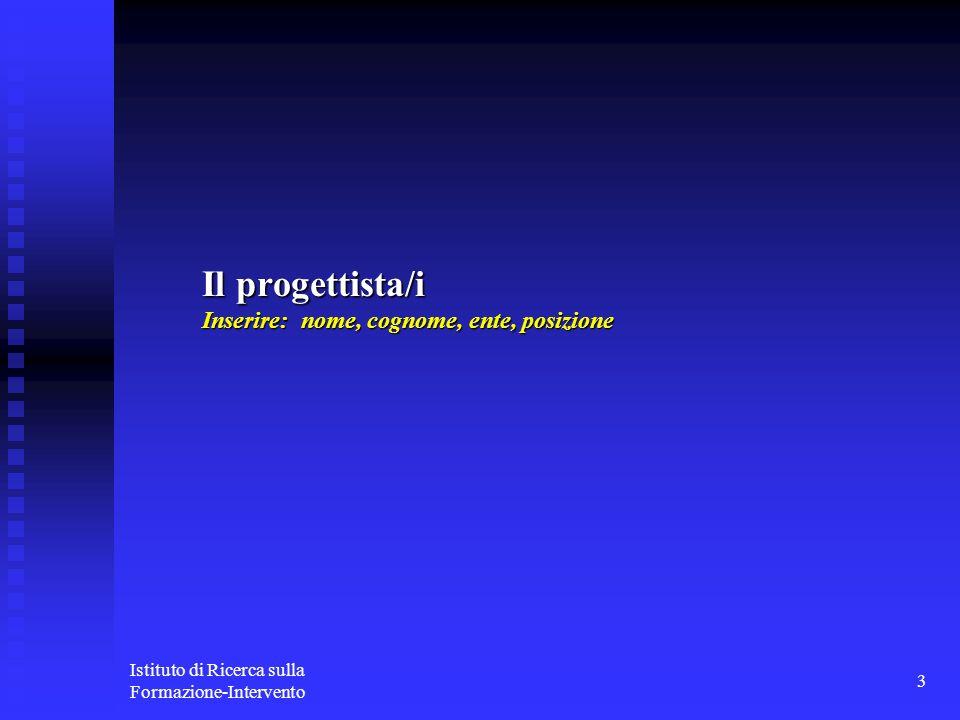 Istituto di Ricerca sulla Formazione-Intervento 3 Il progettista/i Inserire: nome, cognome, ente, posizione
