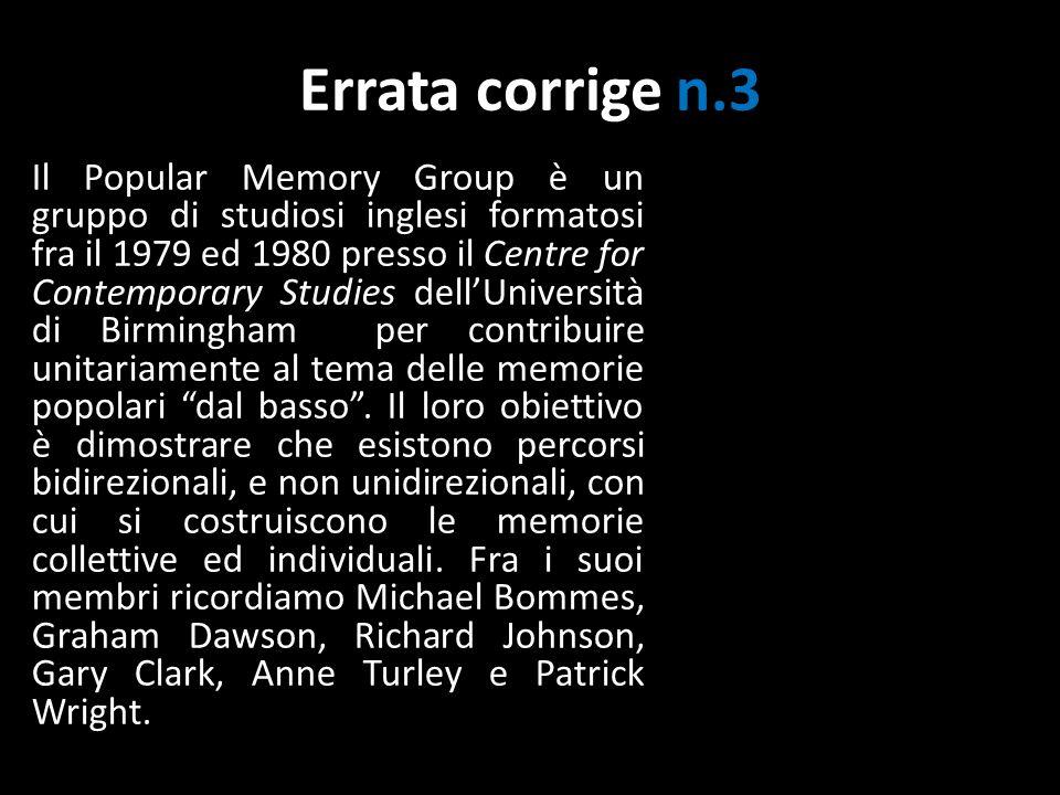 Errata corrige n.3 Il Popular Memory Group è un gruppo di studiosi inglesi formatosi fra il 1979 ed 1980 presso il Centre for Contemporary Studies dellUniversità di Birmingham per contribuire unitariamente al tema delle memorie popolari dal basso.