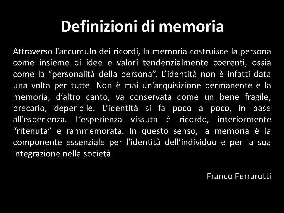 Definizioni di memoria Attraverso laccumulo dei ricordi, la memoria costruisce la persona come insieme di idee e valori tendenzialmente coerenti, ossia come la personalità della persona.