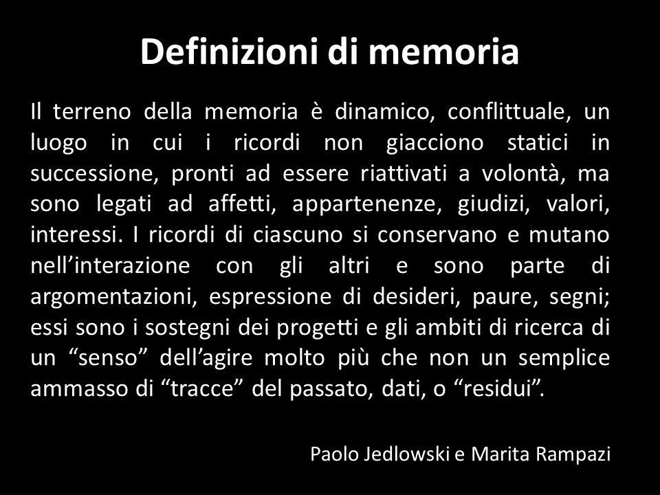 Definizioni di memoria Il terreno della memoria è dinamico, conflittuale, un luogo in cui i ricordi non giacciono statici in successione, pronti ad essere riattivati a volontà, ma sono legati ad affetti, appartenenze, giudizi, valori, interessi.