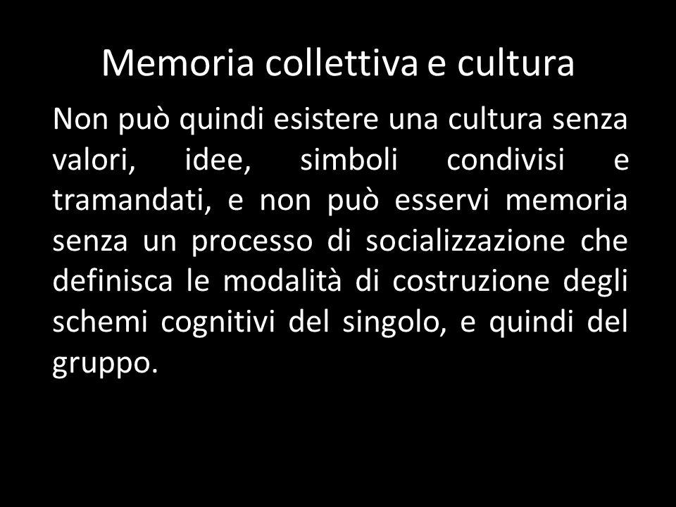 Memoria collettiva e cultura Non può quindi esistere una cultura senza valori, idee, simboli condivisi e tramandati, e non può esservi memoria senza un processo di socializzazione che definisca le modalità di costruzione degli schemi cognitivi del singolo, e quindi del gruppo.