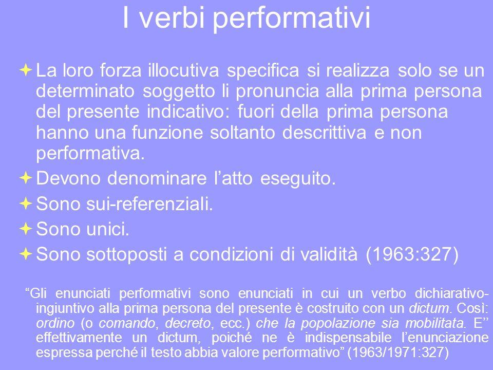 I verbi performativi La loro forza illocutiva specifica si realizza solo se un determinato soggetto li pronuncia alla prima persona del presente indic
