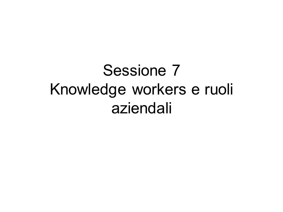 Sessione 7 Knowledge workers e ruoli aziendali