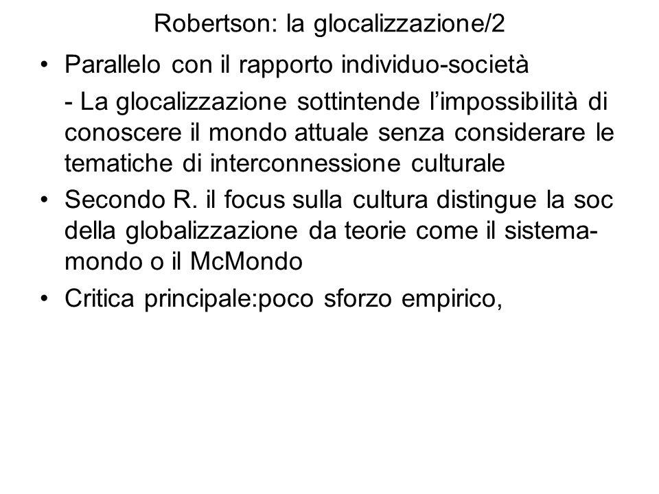 Robertson: la glocalizzazione/2 Parallelo con il rapporto individuo-società - La glocalizzazione sottintende limpossibilità di conoscere il mondo attuale senza considerare le tematiche di interconnessione culturale Secondo R.