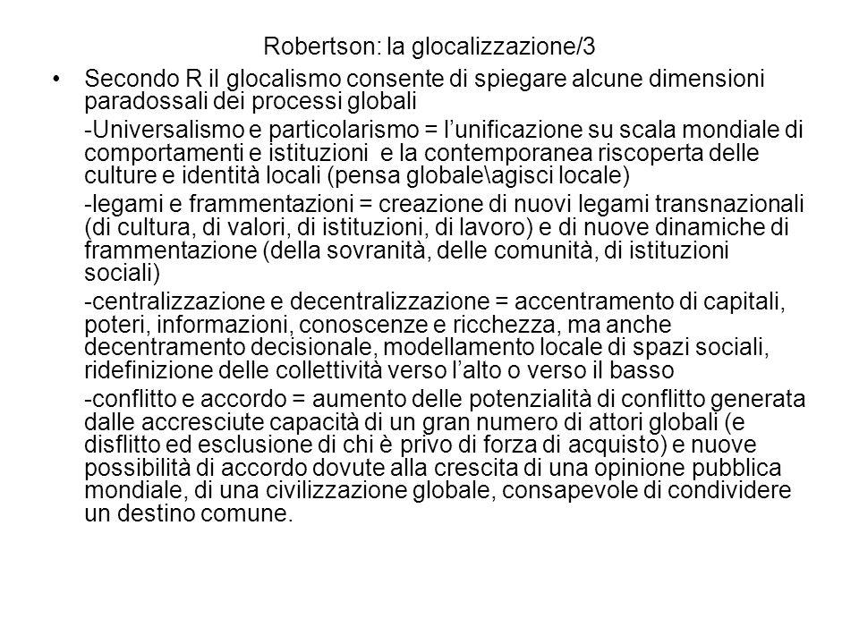 Robertson: la glocalizzazione/3 Secondo R il glocalismo consente di spiegare alcune dimensioni paradossali dei processi globali -Universalismo e particolarismo = lunificazione su scala mondiale di comportamenti e istituzioni e la contemporanea riscoperta delle culture e identità locali (pensa globale\agisci locale) -legami e frammentazioni = creazione di nuovi legami transnazionali (di cultura, di valori, di istituzioni, di lavoro) e di nuove dinamiche di frammentazione (della sovranità, delle comunità, di istituzioni sociali) -centralizzazione e decentralizzazione = accentramento di capitali, poteri, informazioni, conoscenze e ricchezza, ma anche decentramento decisionale, modellamento locale di spazi sociali, ridefinizione delle collettività verso lalto o verso il basso -conflitto e accordo = aumento delle potenzialità di conflitto generata dalle accresciute capacità di un gran numero di attori globali (e disflitto ed esclusione di chi è privo di forza di acquisto) e nuove possibilità di accordo dovute alla crescita di una opinione pubblica mondiale, di una civilizzazione globale, consapevole di condividere un destino comune.