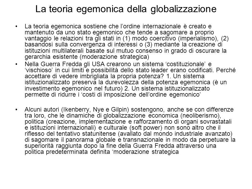 La teoria egemonica della globalizzazione La teoria egemonica sostiene che lordine internazionale è creato e mantenuto da uno stato egemonico che tend