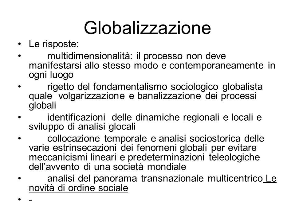 Globalizzazione Le risposte: multidimensionalità: il processo non deve manifestarsi allo stesso modo e contemporaneamente in ogni luogo rigetto del fo