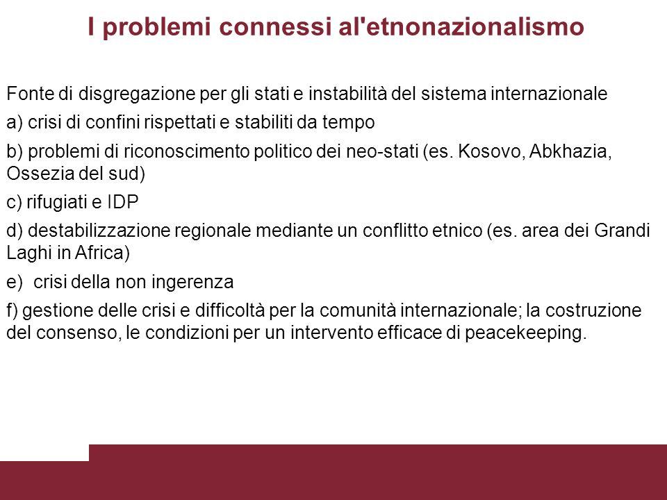 I problemi connessi al etnonazionalismo Fonte di disgregazione per gli stati e instabilità del sistema internazionale a) crisi di confini rispettati e stabiliti da tempo b) problemi di riconoscimento politico dei neo-stati (es.