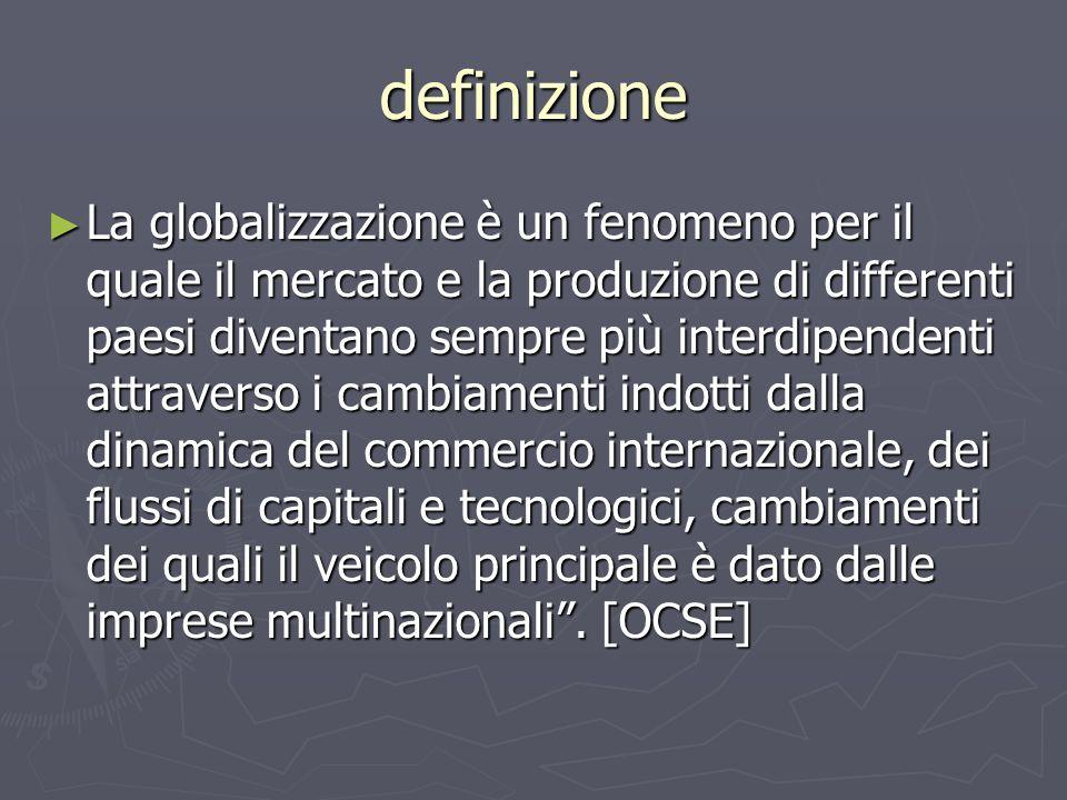 definizione La globalizzazione è un fenomeno per il quale il mercato e la produzione di differenti paesi diventano sempre più interdipendenti attraverso i cambiamenti indotti dalla dinamica del commercio internazionale, dei flussi di capitali e tecnologici, cambiamenti dei quali il veicolo principale è dato dalle imprese multinazionali.
