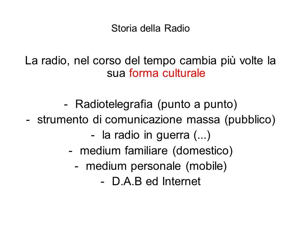 Storia della Radio La radio, nel corso del tempo cambia più volte la sua forma culturale -Radiotelegrafia (punto a punto) -strumento di comunicazione